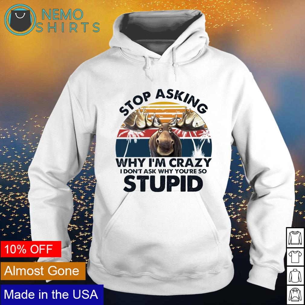 Moose stop asking why I'm crazy I don't ask why you're so stupid s hoodie