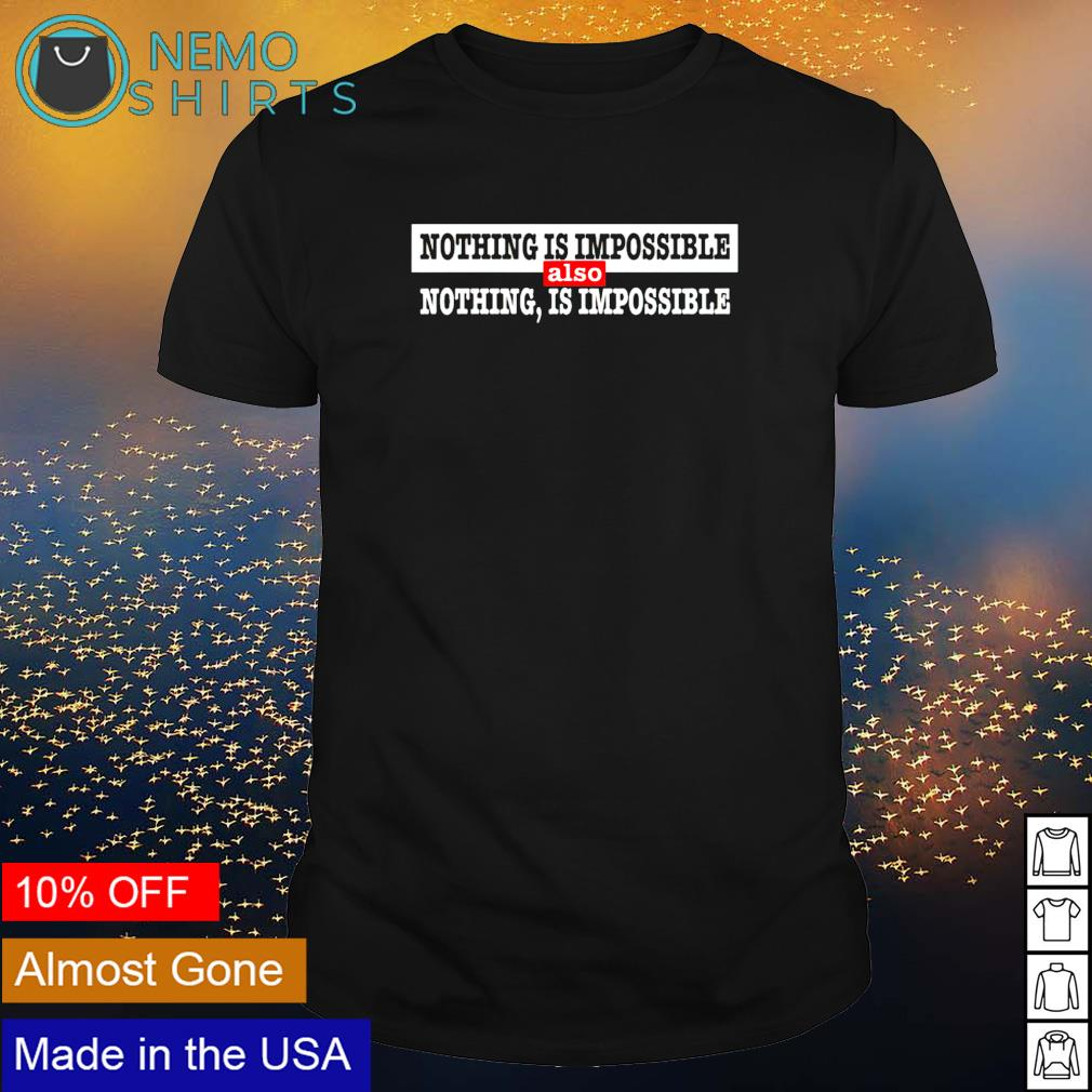 Nothing is impossible also nothing is impossible shirt