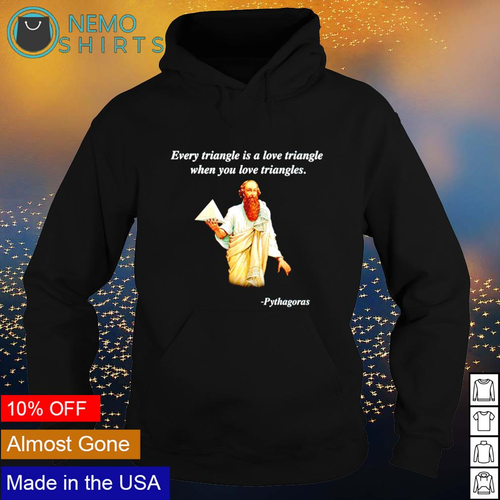 Pythagoras every triangle is a love triangle when you love triangles s hoodie