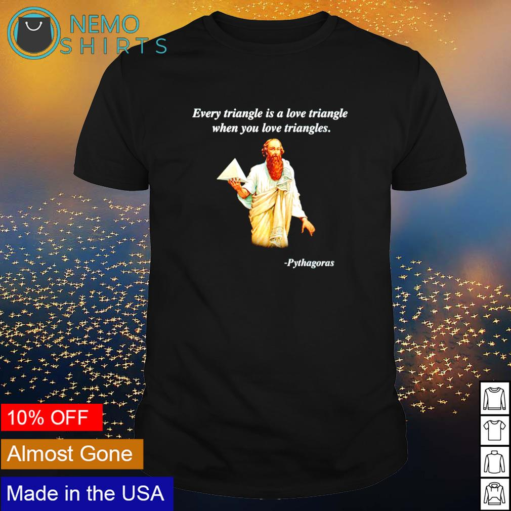 Pythagoras every triangle is a love triangle when you love triangles shirt