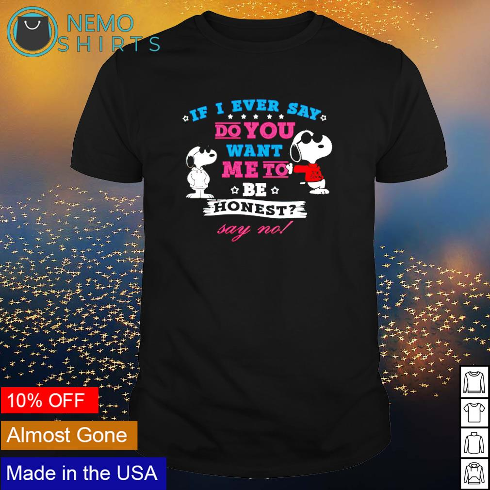 Snoopy if I ever say do you want me to be honest say no shirt