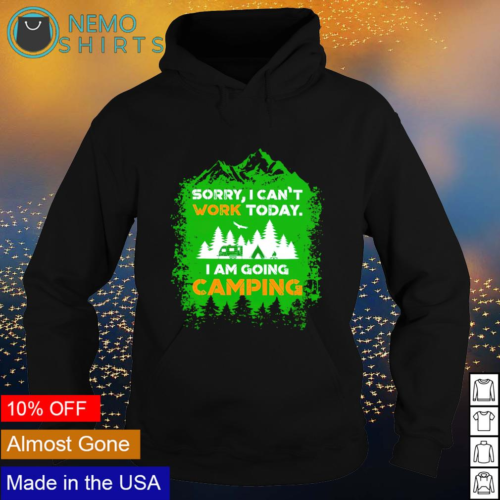 Sorry I can't work today I am going camping s hoodie