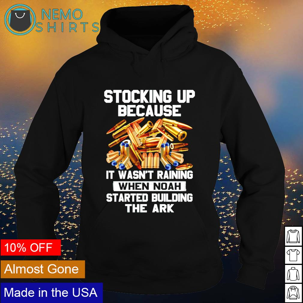 Stocking up because it wasn't raining when noah started building the ark s hoodie