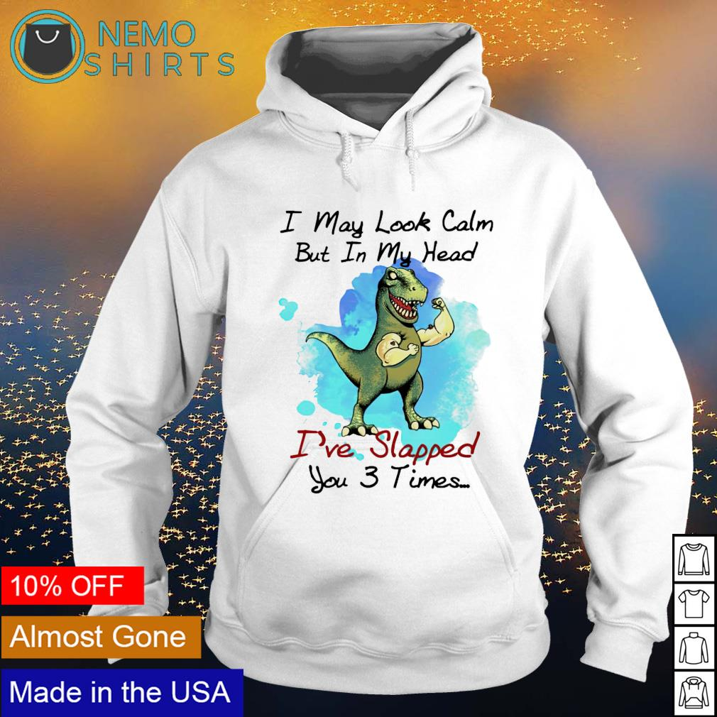 T-rex I may look calm but in my head I've slapped you 3 times s hoodie
