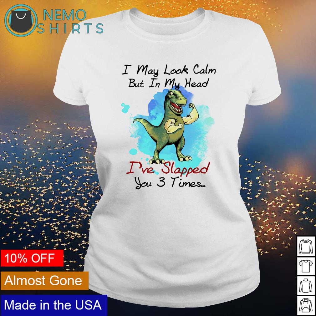 T-rex I may look calm but in my head I've slapped you 3 times s ladies-tee