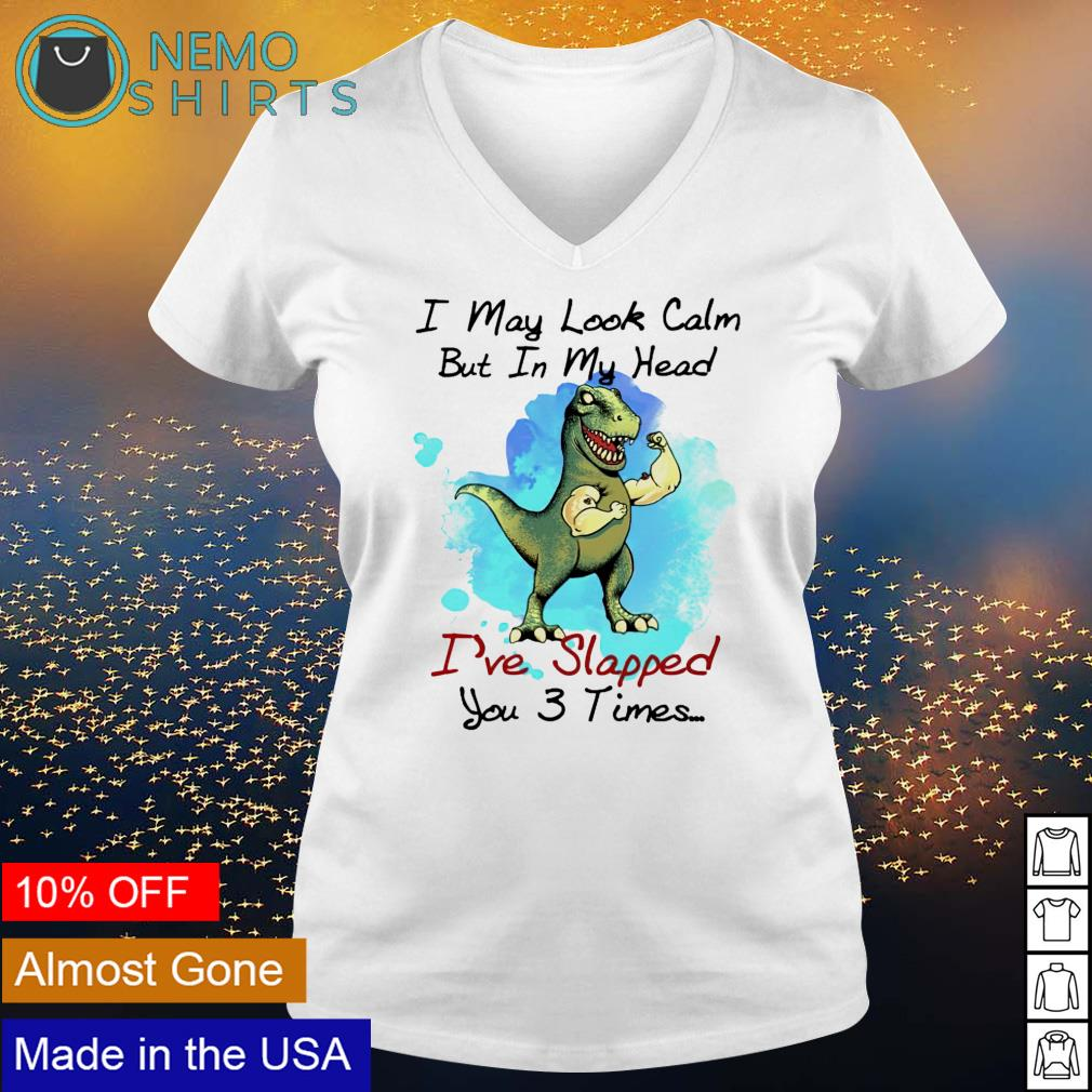 T-rex I may look calm but in my head I've slapped you 3 times s v-neck-t-shirt