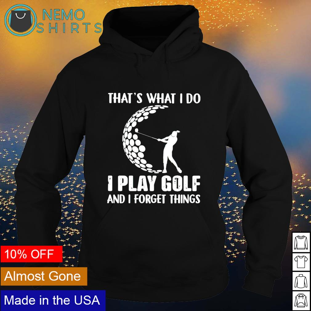 That's what I do I play golf and I forget things s hoodie