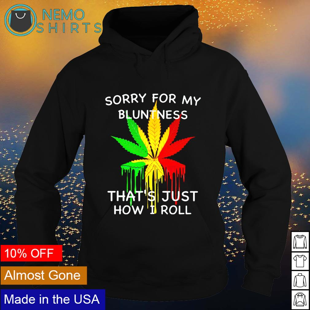 Weed sorry for my bluntness that's just how I roll s hoodie