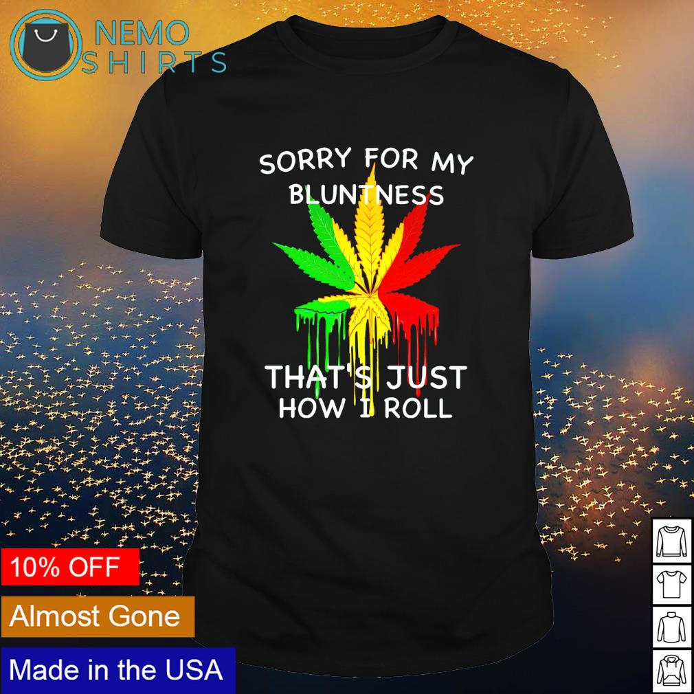 Weed sorry for my bluntness that's just how I roll shirt