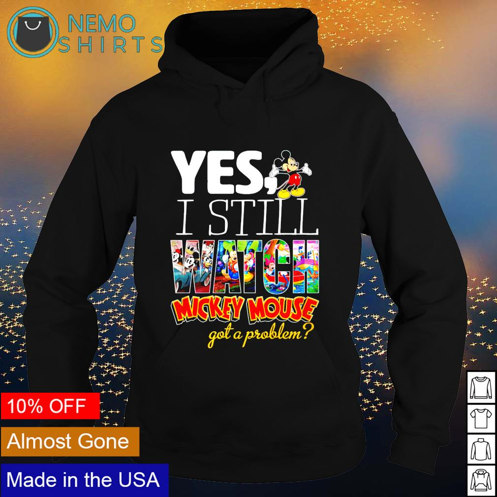 Yes I still watch Mickey Mouse got a problem s hoodie