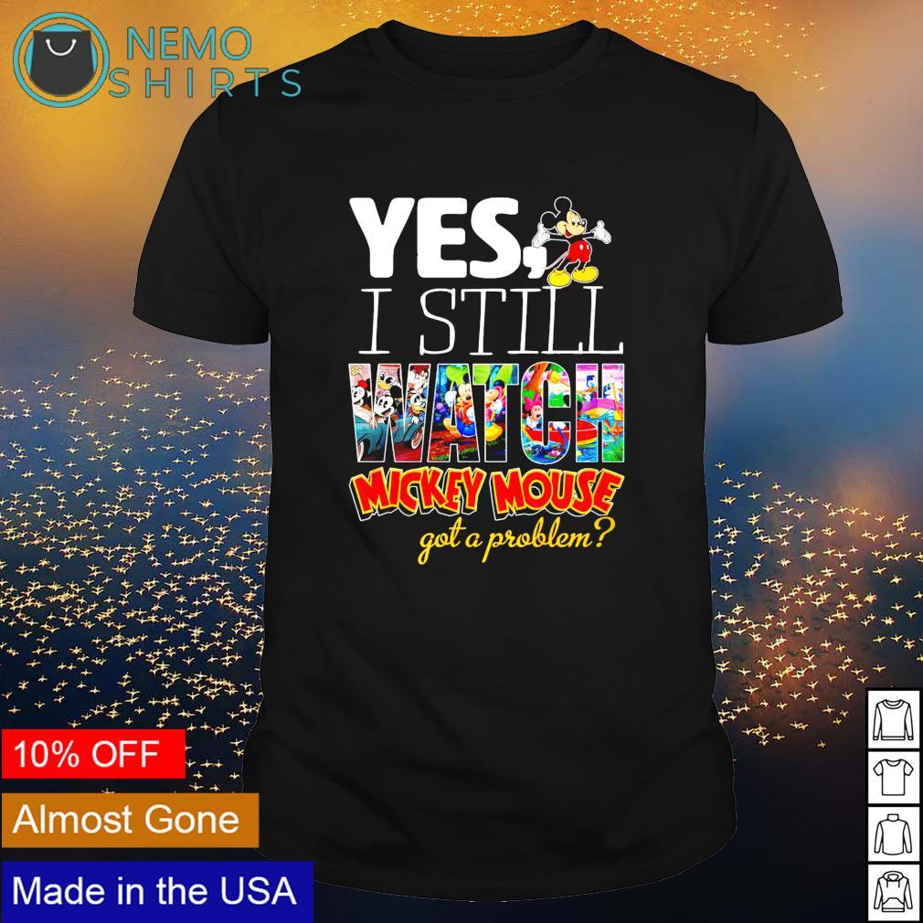 Yes I still watch Mickey Mouse got a problem shirt