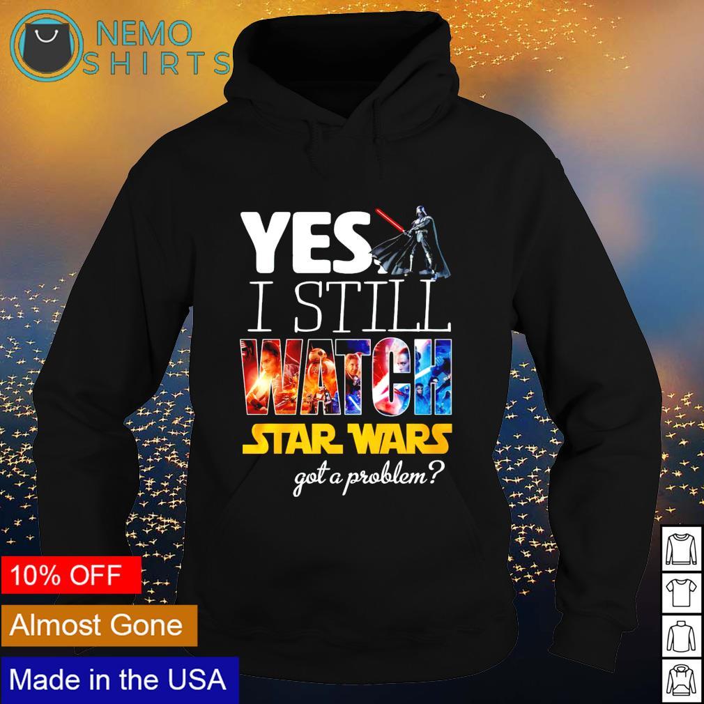 Yes I still watch Star Wars got a problem s hoodie