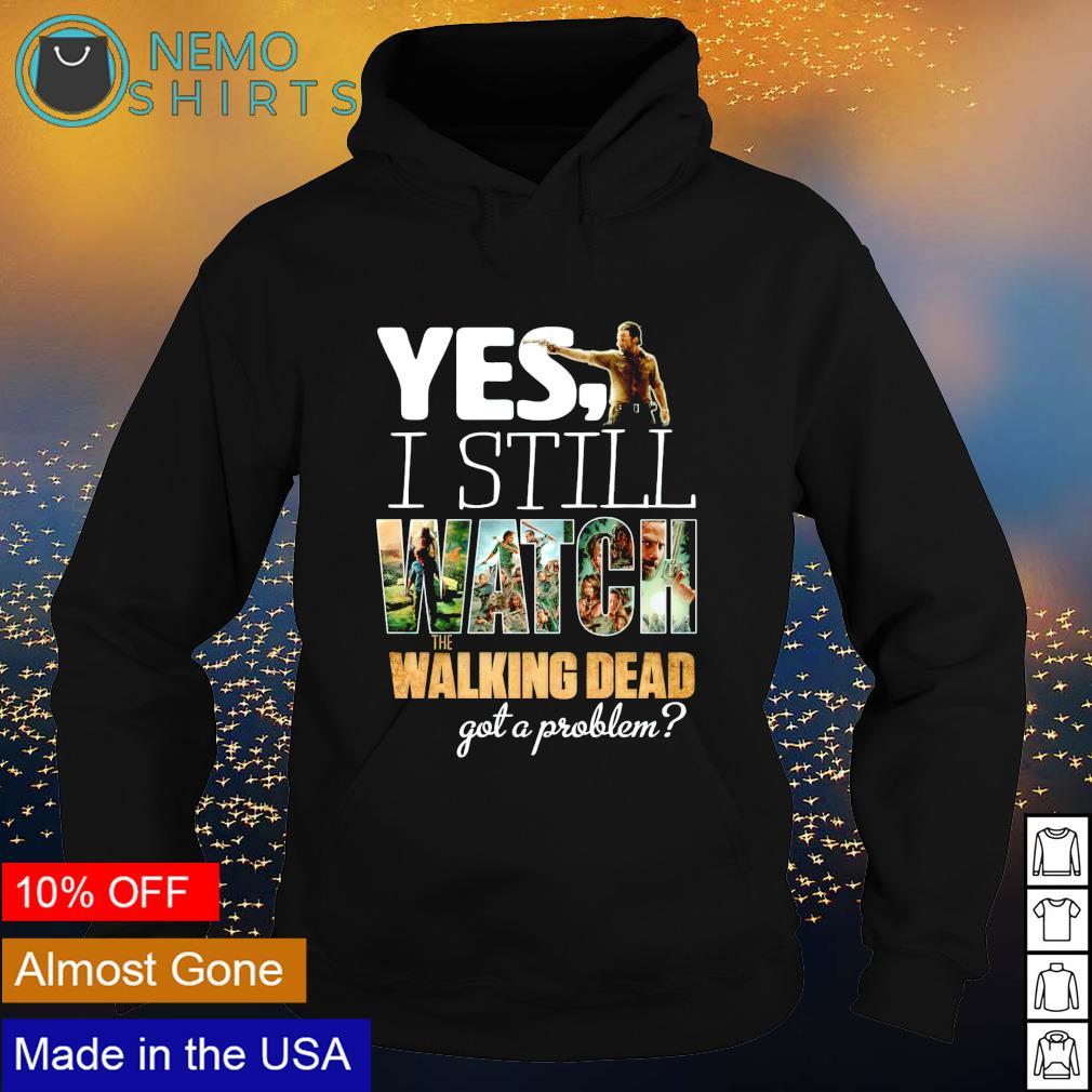Yes I still watch The Walking Dead got a problem s hoodie
