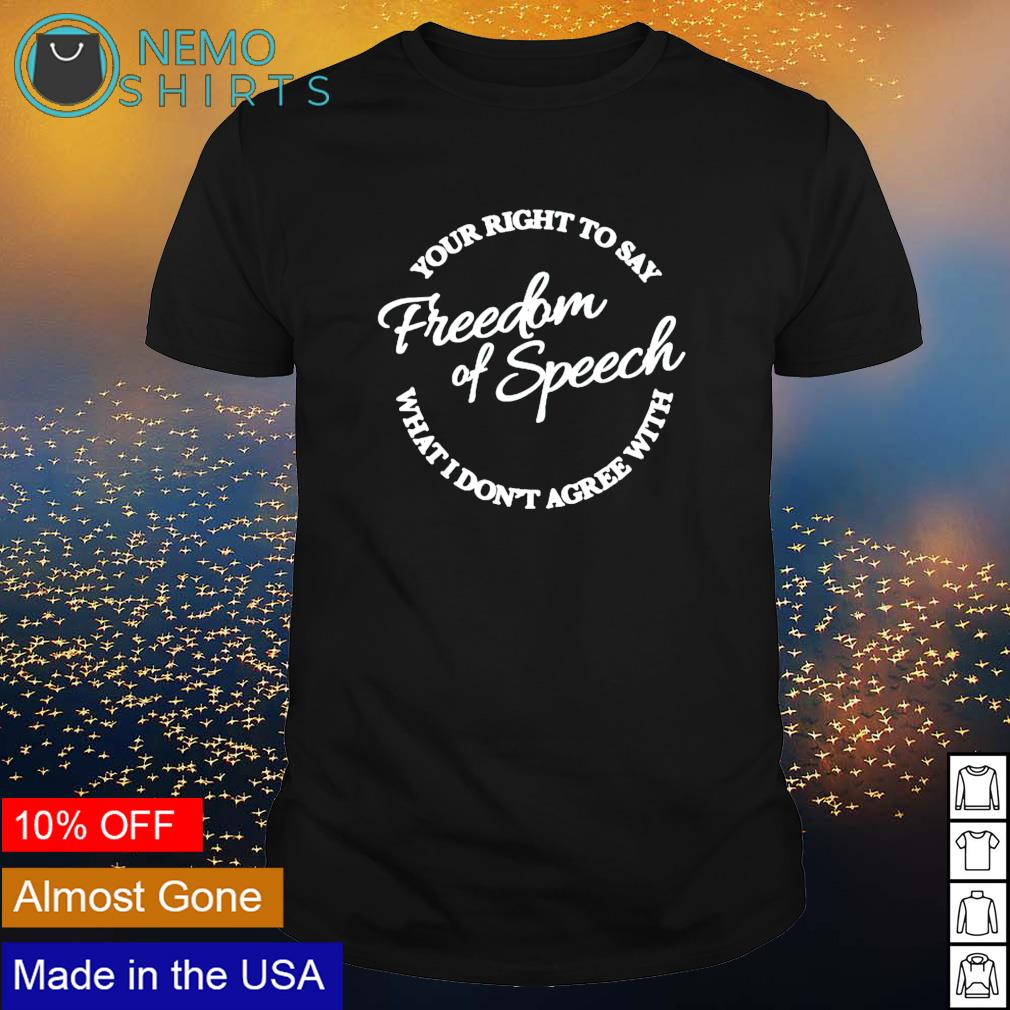 Your right to say what I don't agree with freedom of speech shirt