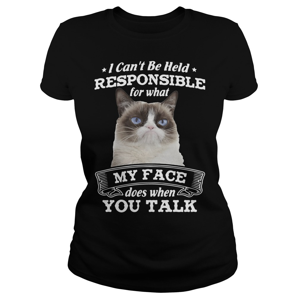 I can't be held responsible for what my face does when you talk Ladies tee