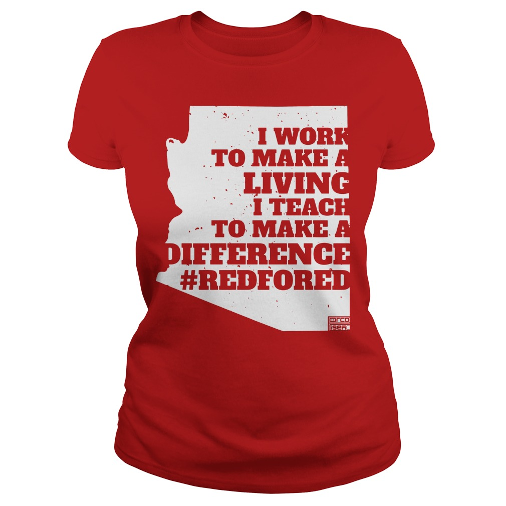 I work to make a living I teach to make a difference Arizona RedForEd Ladies tee