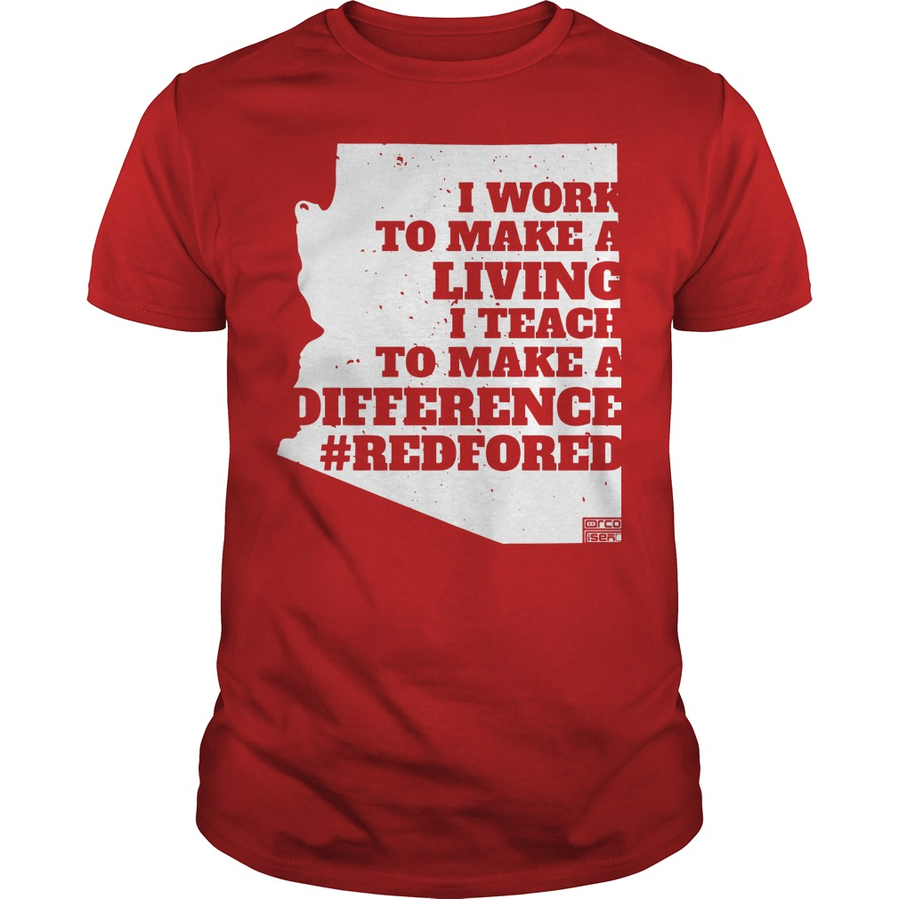 I work to make a living I teach to make a difference Arizona RedForEd shirt