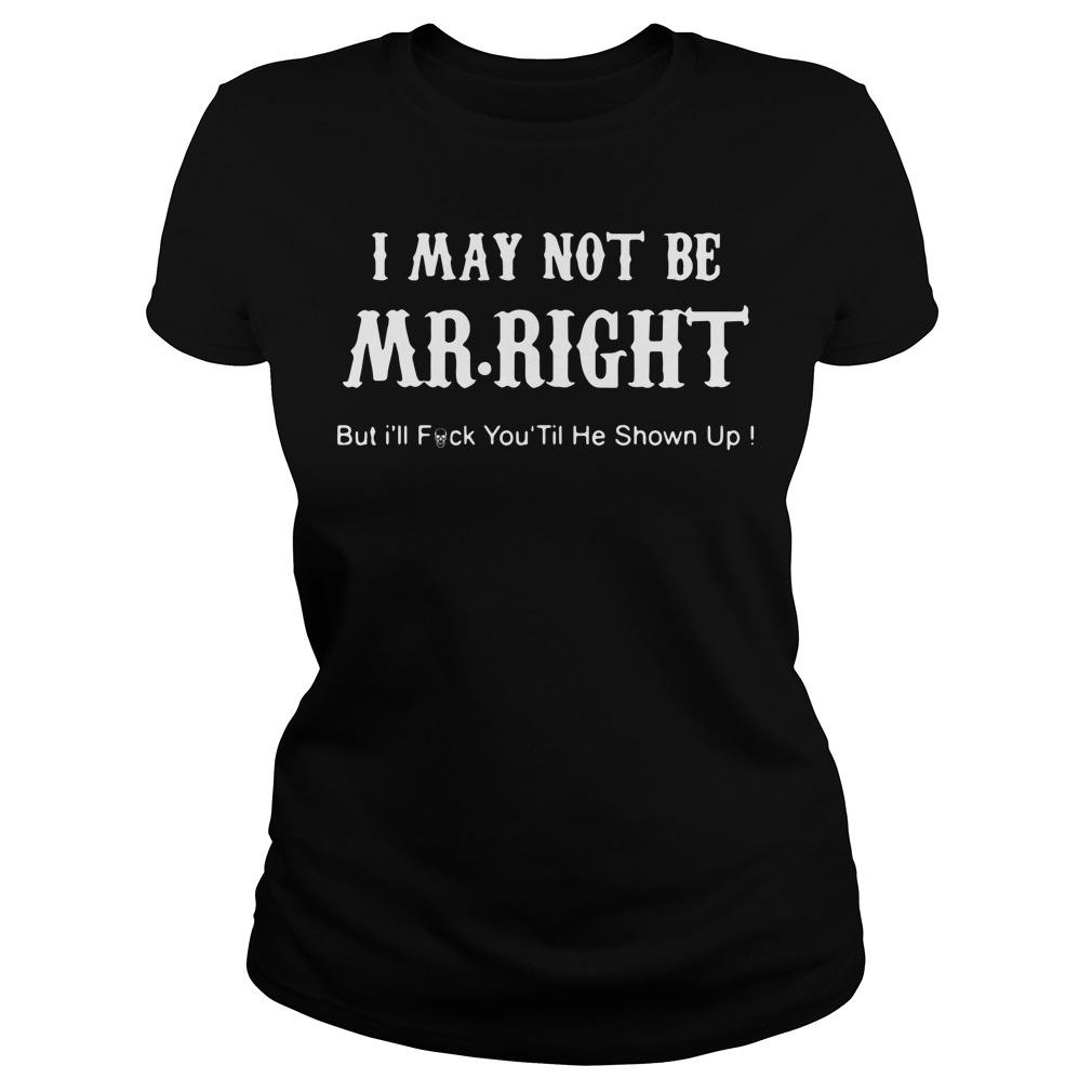 I may not be Mr Right but I'll fuck you til he shown up Ladies tee