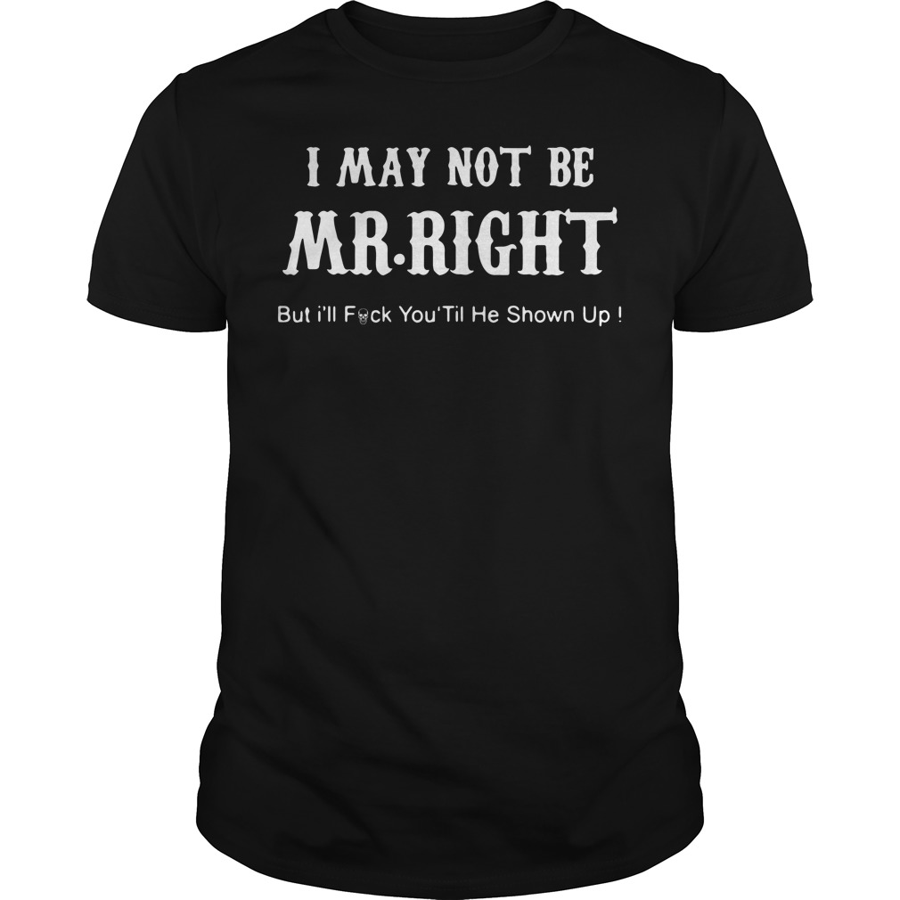 I may not be Mr Right but I'll fuck you til he shown up shirt