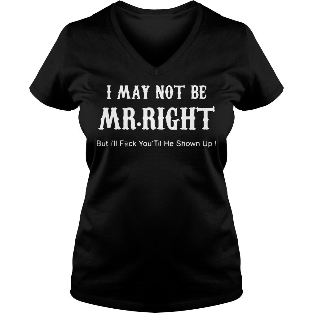 I may not be Mr Right but I'll fuck you til he shown up V-neck t-shirt