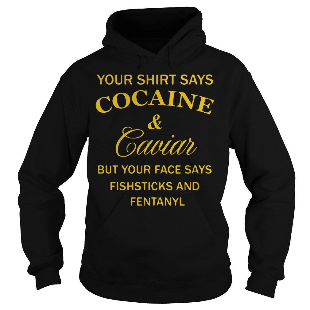Your shirt says Cocaine and Caviar but your face says Hoodie