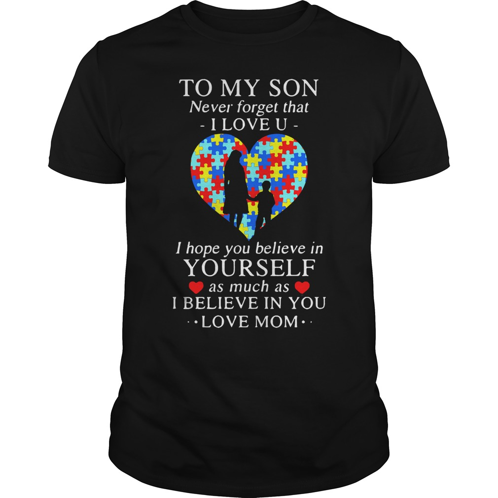 To my son never forget that I love you I hope you believe in yourself Guys shirt