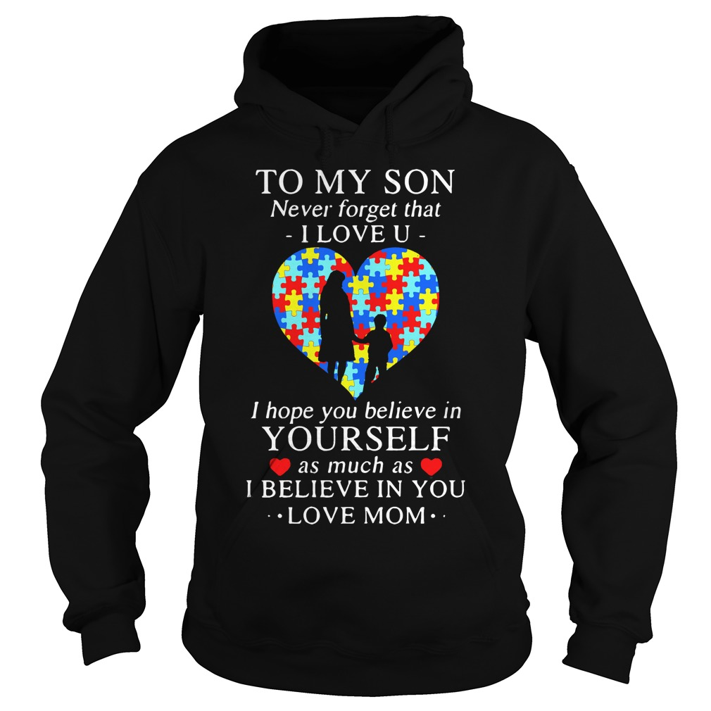 To my son never forget that I love you I hope you believe in yourself Hoodie