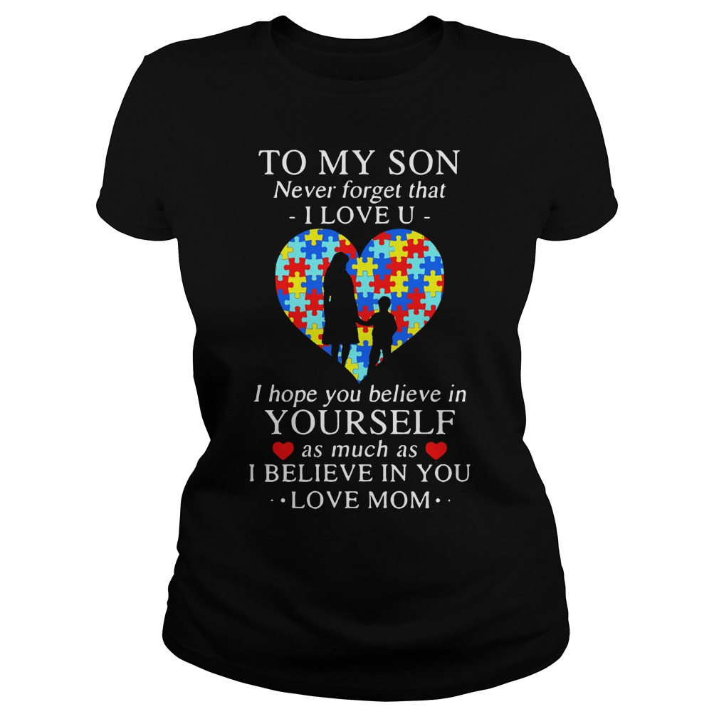To my son never forget that I love you I hope you believe in yourself shirt