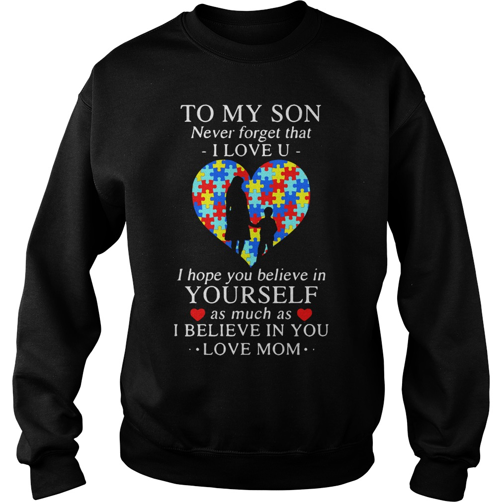 To my son never forget that I love you I hope you believe in yourself Sweater