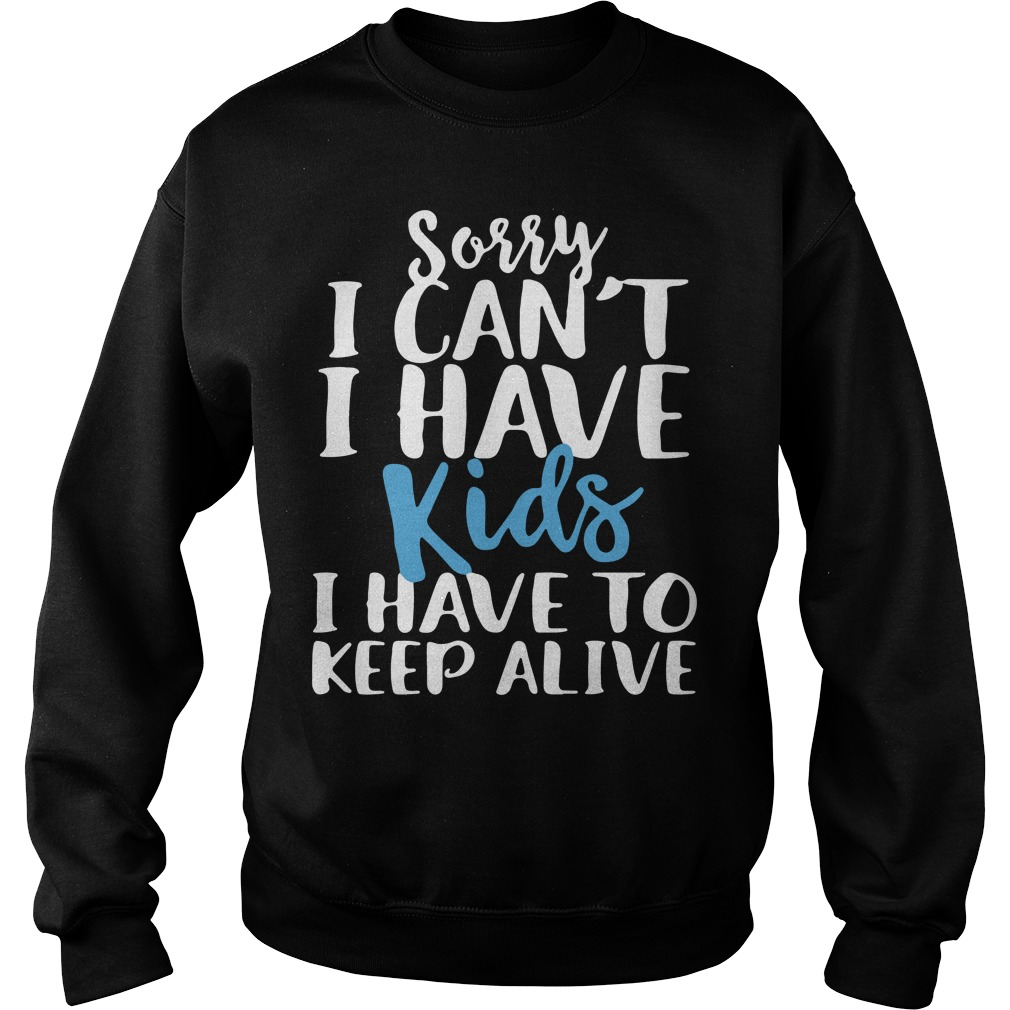 Sorry I can't I have kids I have to keep alive Sweater