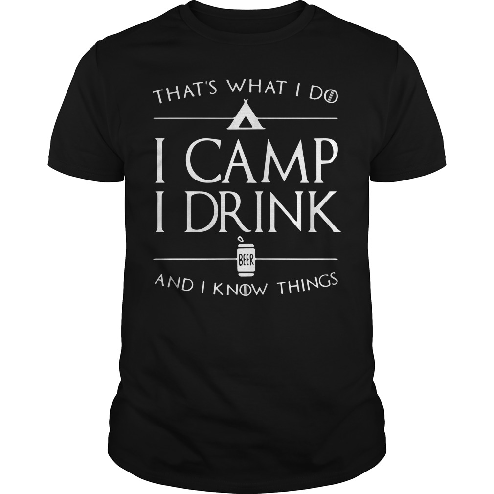 That's what I do I camp I drink beer and I know things shirt
