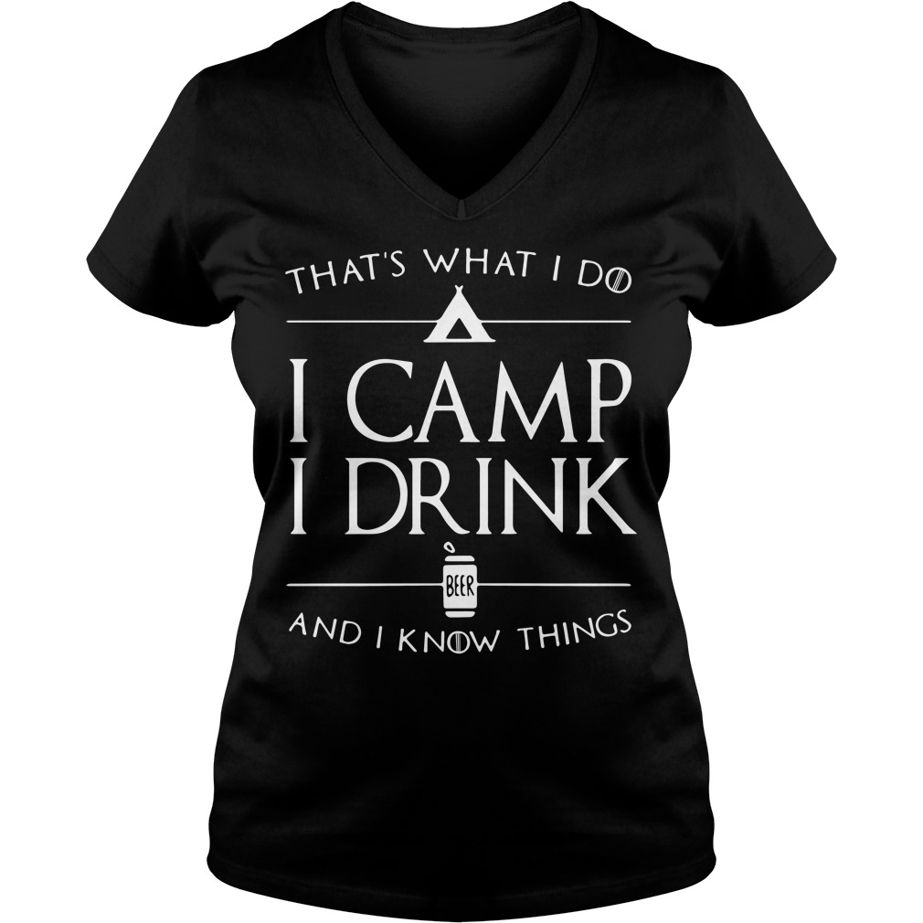 That's what I do I camp I drink beer and I know things V-neck t-shirt
