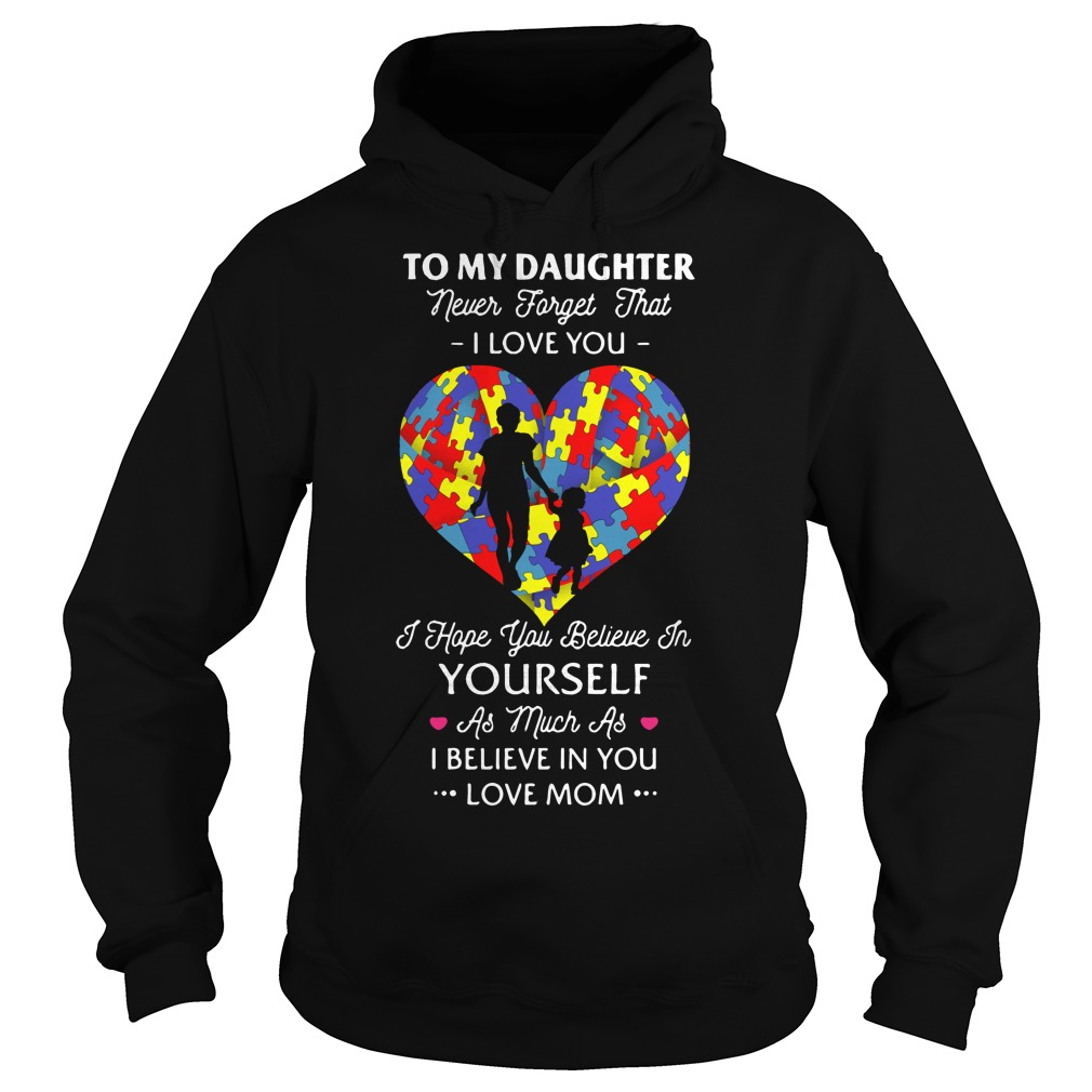 To my daughter never forget that I love you I hope you believe Hoodie