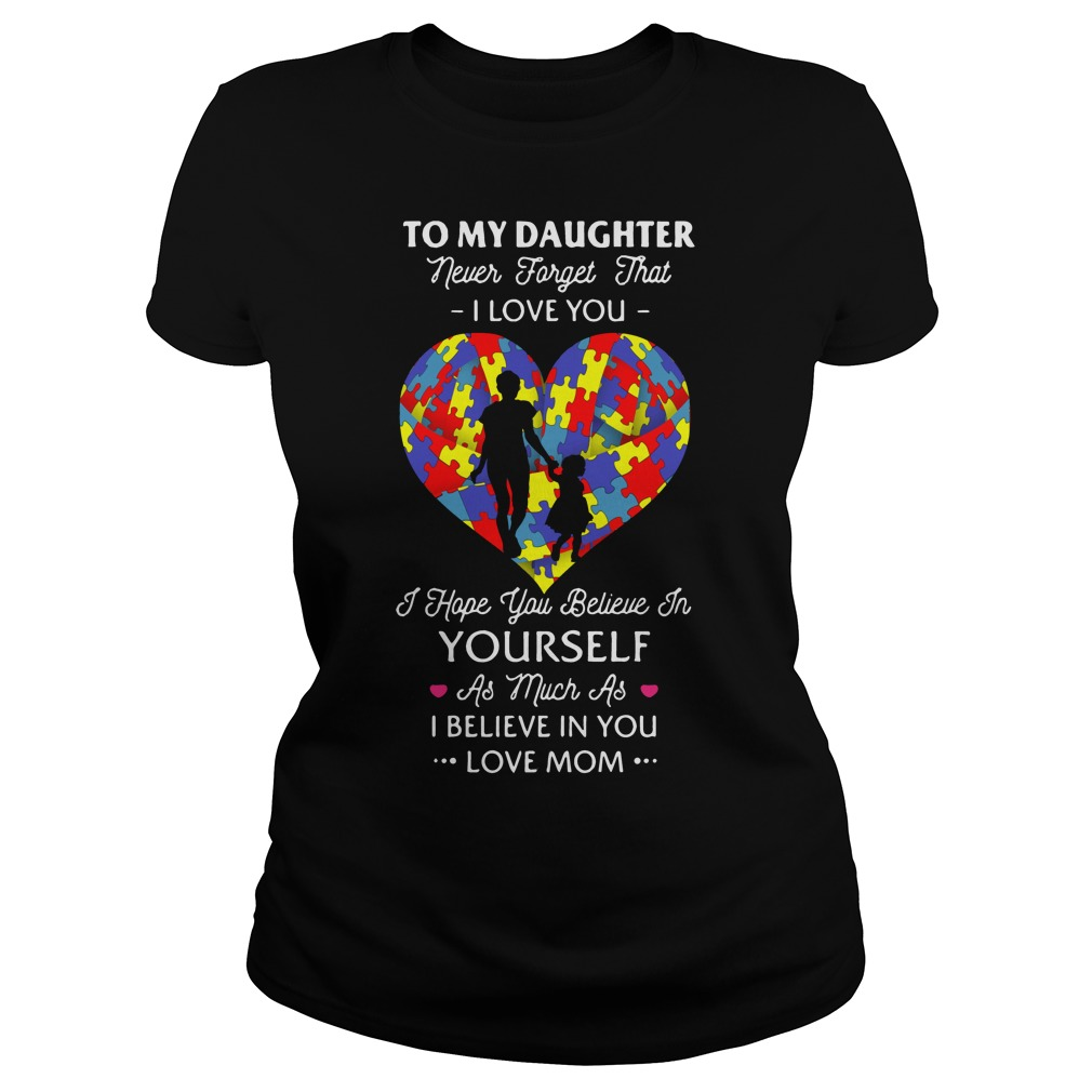 To my daughter never forget that I love you I hope you believe shirt