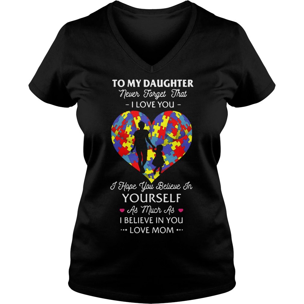 To my daughter never forget that I love you I hope you believe V-neck t-shirt