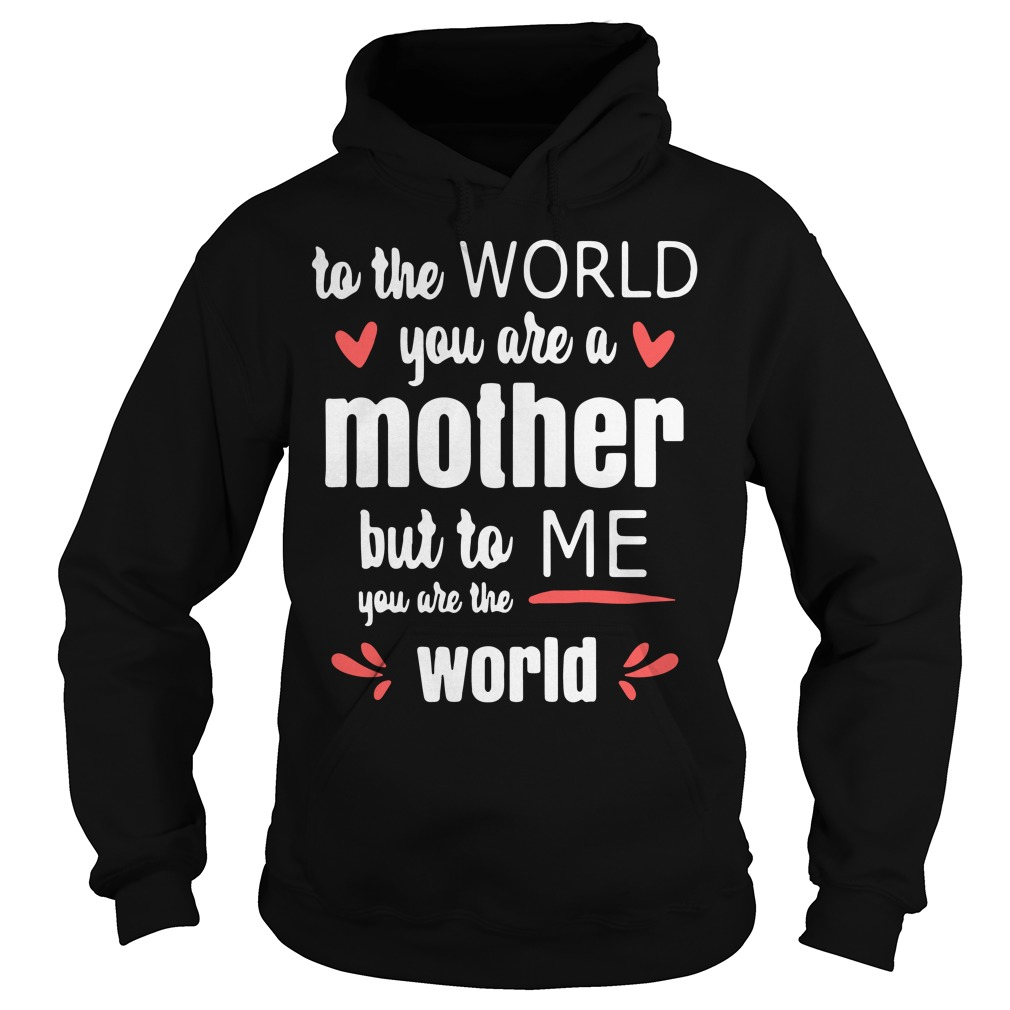 To the world you are a mother but to me you are the world Hoodie