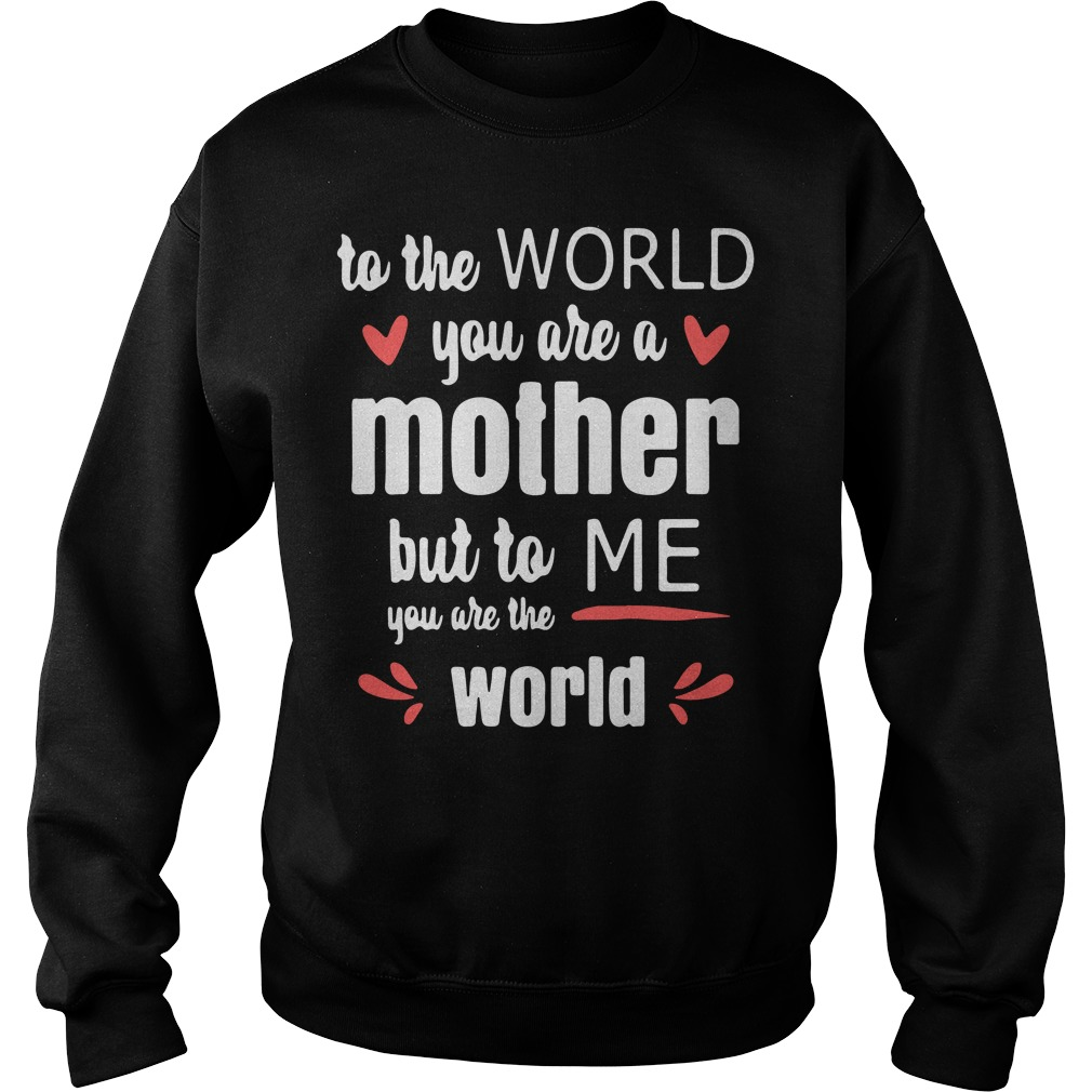 To the world you are a mother but to me you are the world Sweater