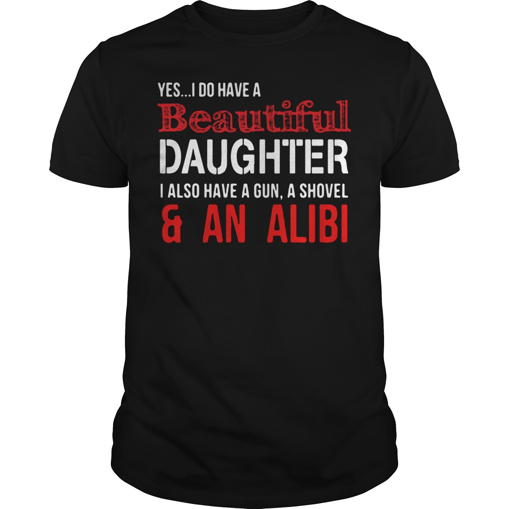 Yes I do have a beautiful daughter I also have a gun a shovel Guys shirt