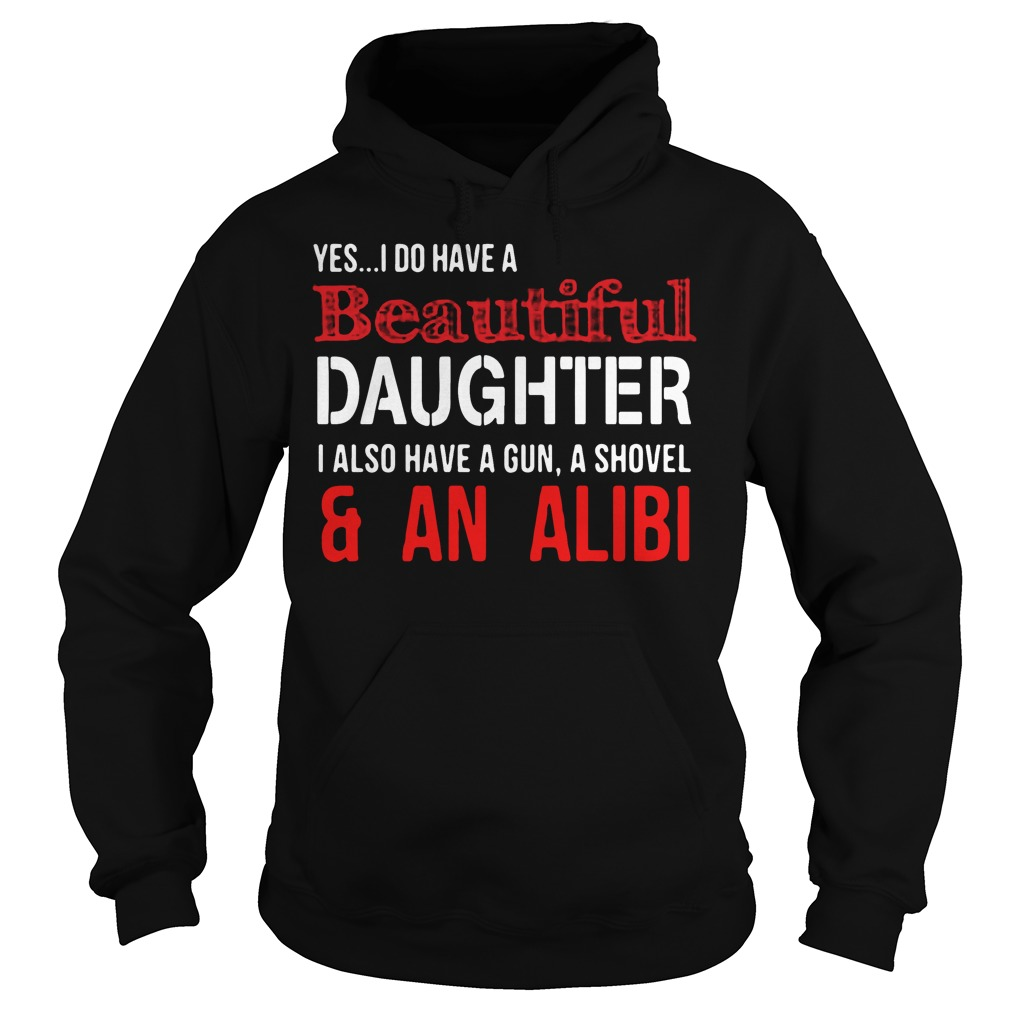 Yes I do have a beautiful daughter I also have a gun a shovel Hoodie