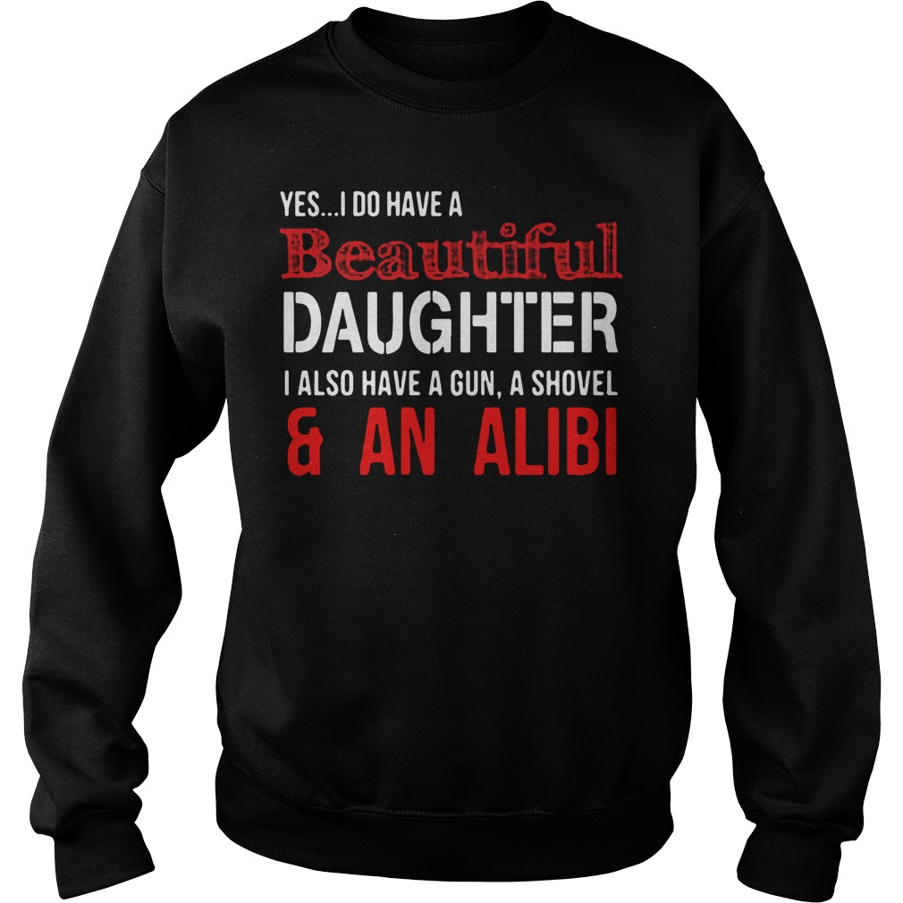 Yes I do have a beautiful daughter I also have a gun a shovel Sweater
