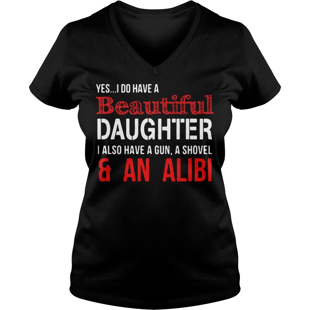Yes I do have a beautiful daughter I also have a gun a shovel V-neck t-shirt