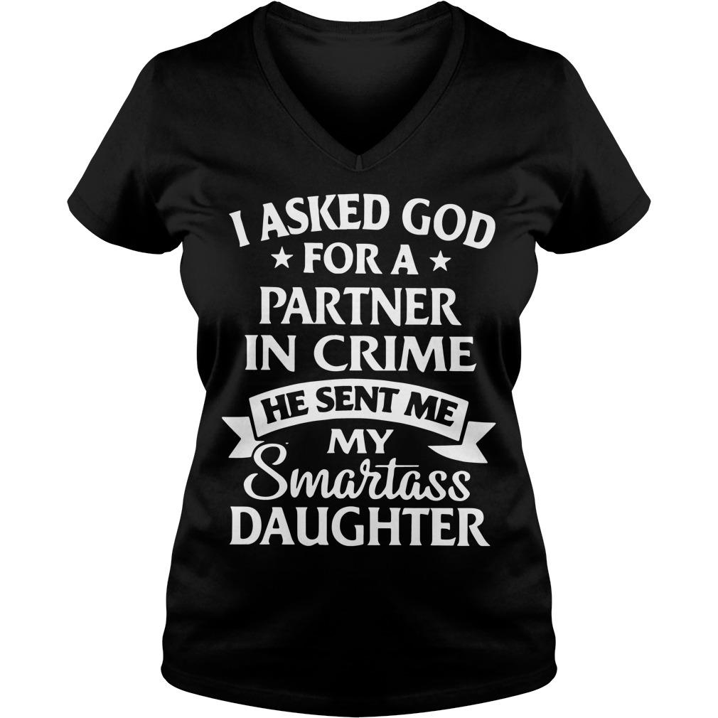 I asked god for a partner in crime he sent me my smartass daughter V-neck t-shirt