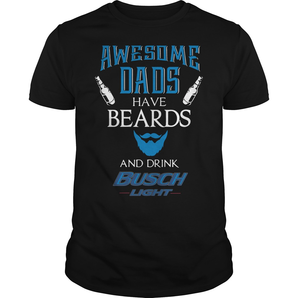 Awesome dads have beards and sometimes drink Busch Light shirt