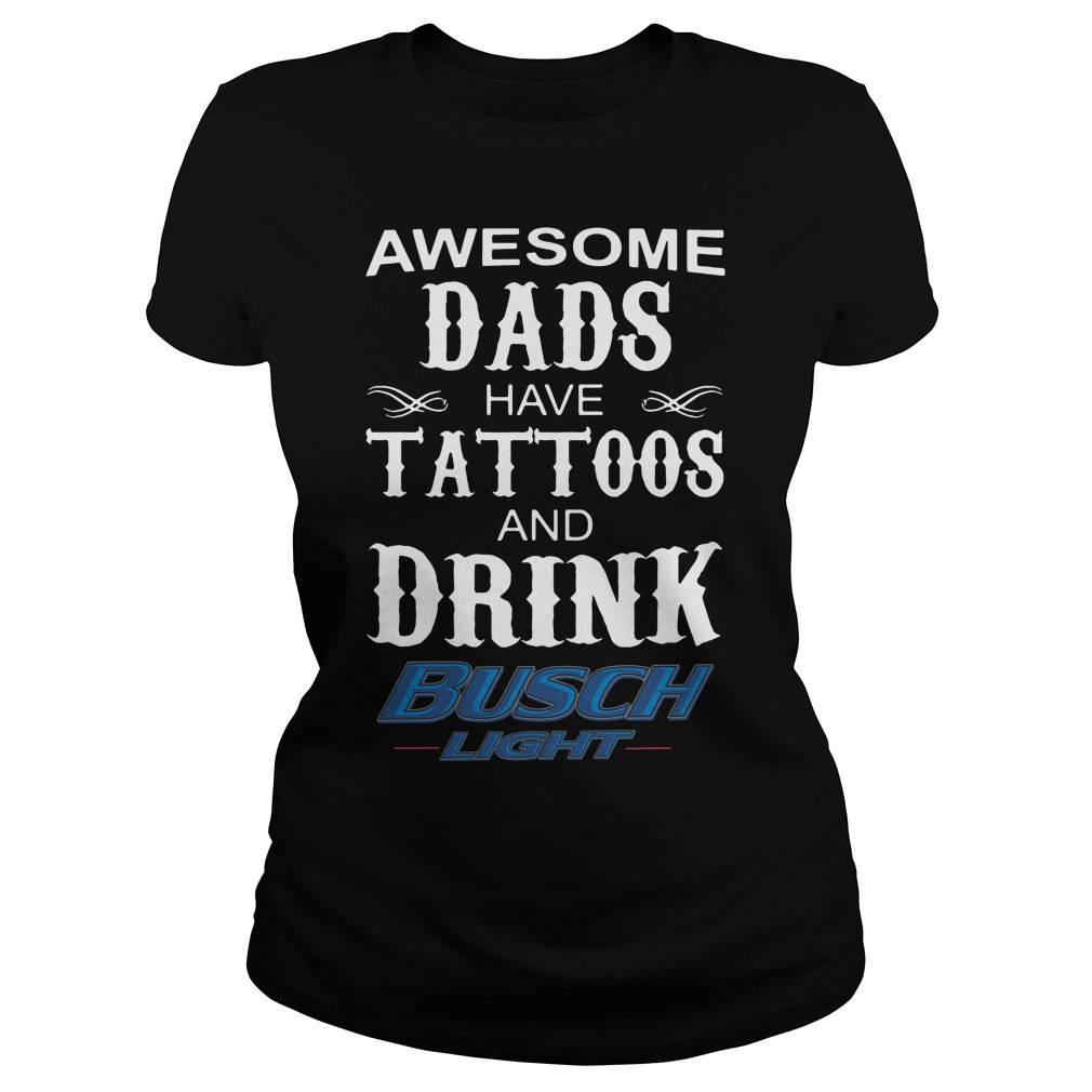 Awesome dads have Tattoos and drink Busch Light Ladies tee