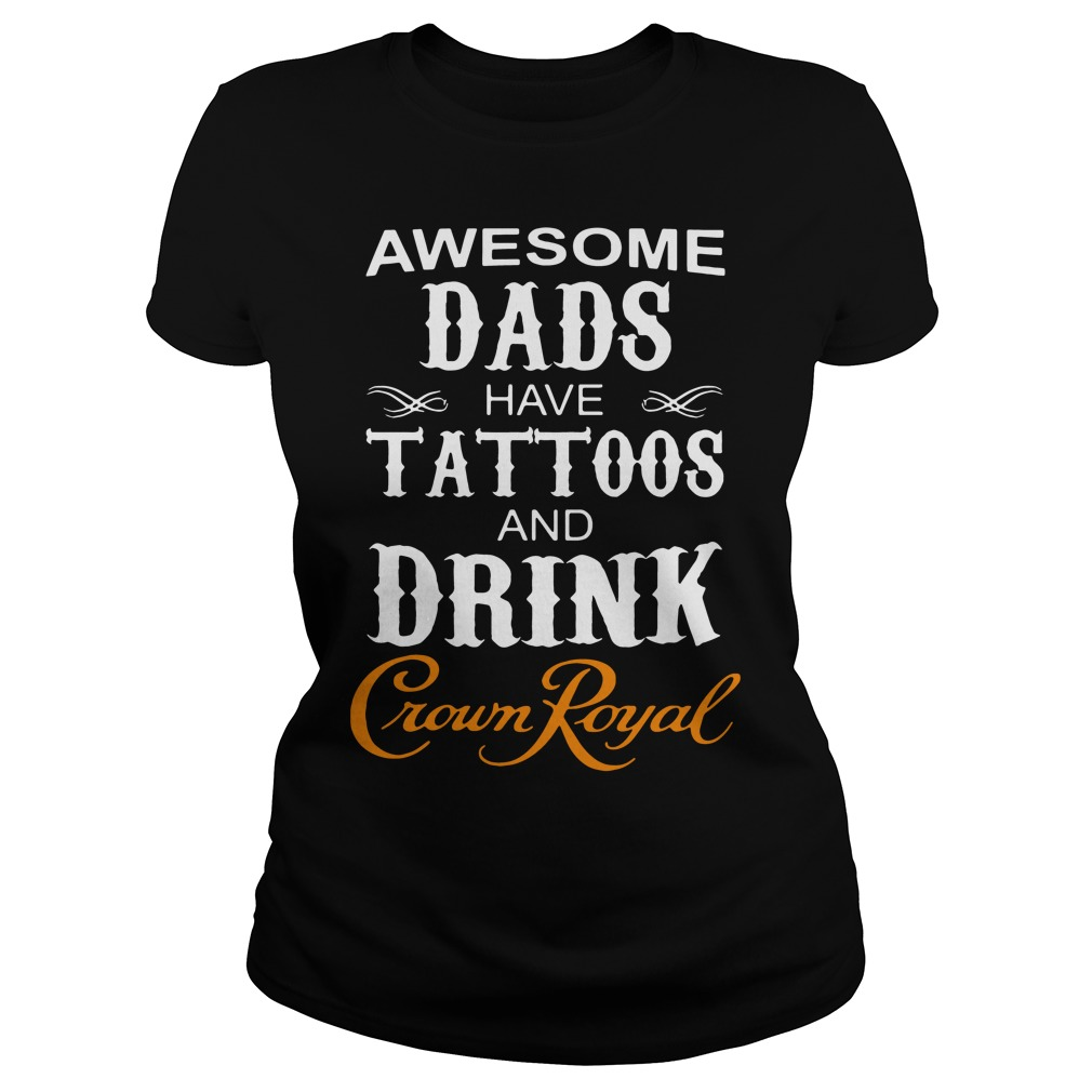 Awesome dads have Tattoos and drink Crown Royal Ladies tee