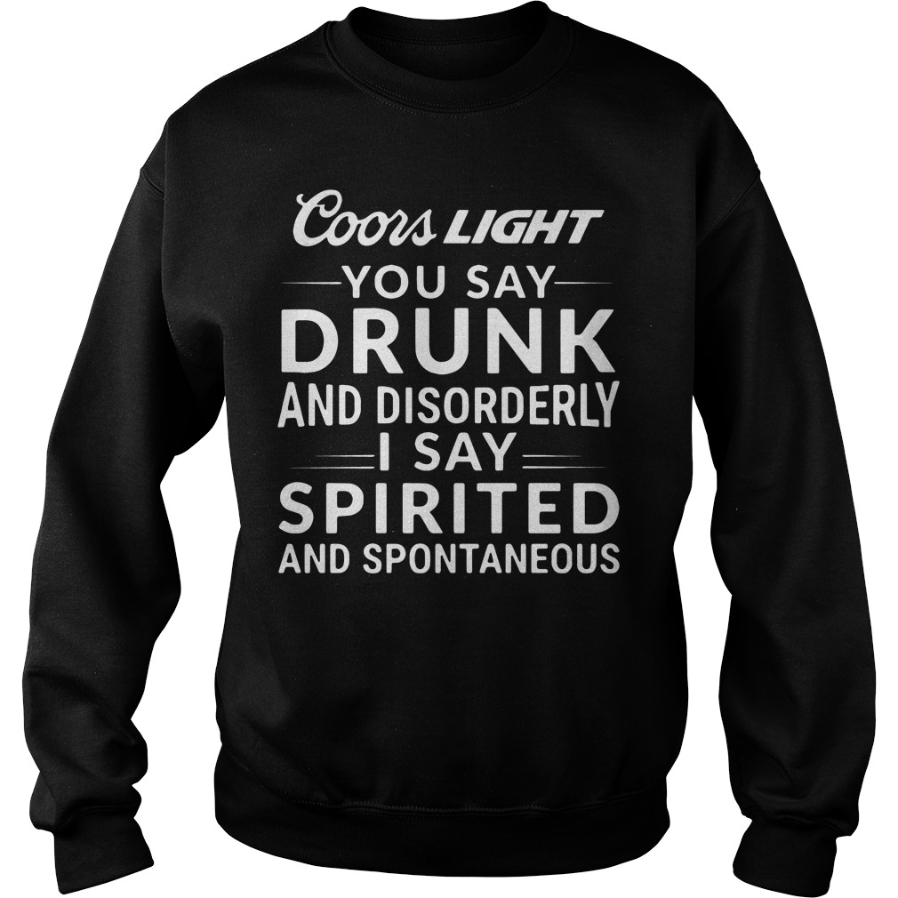 Coors Light you say drunk I say spirited and spontaneous Sweater