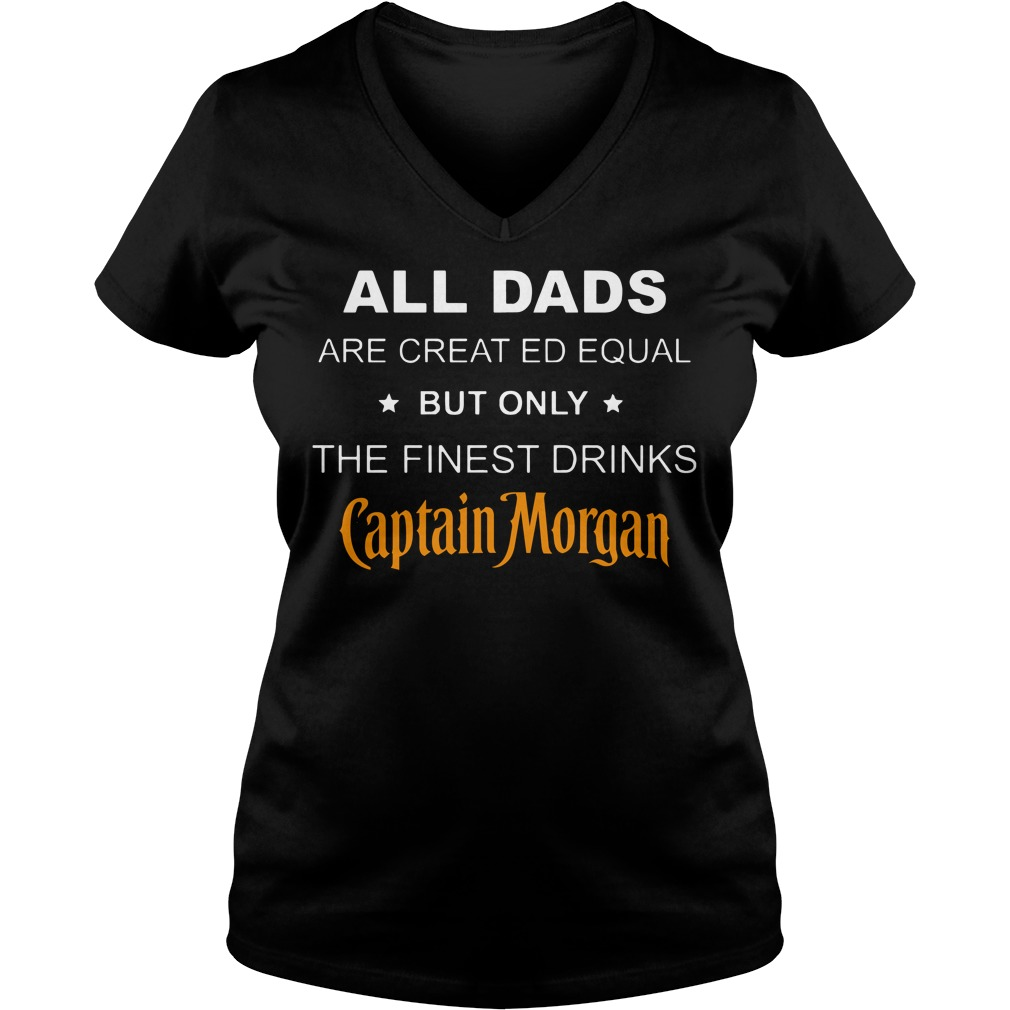All dads are created Equal but only the finest drinks Captain Morgan V-neck T-shirt