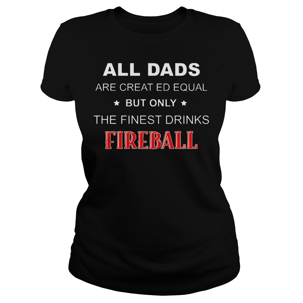 All dads are created Equal but only the finest drinks Fireball Ladies Tee