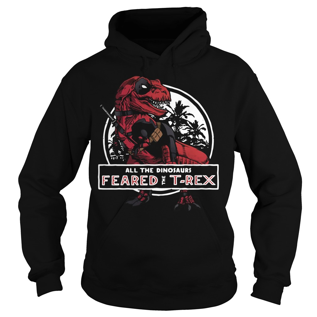 Deadpool Saurus all the dinosaurs feared the T-rex Hoodie