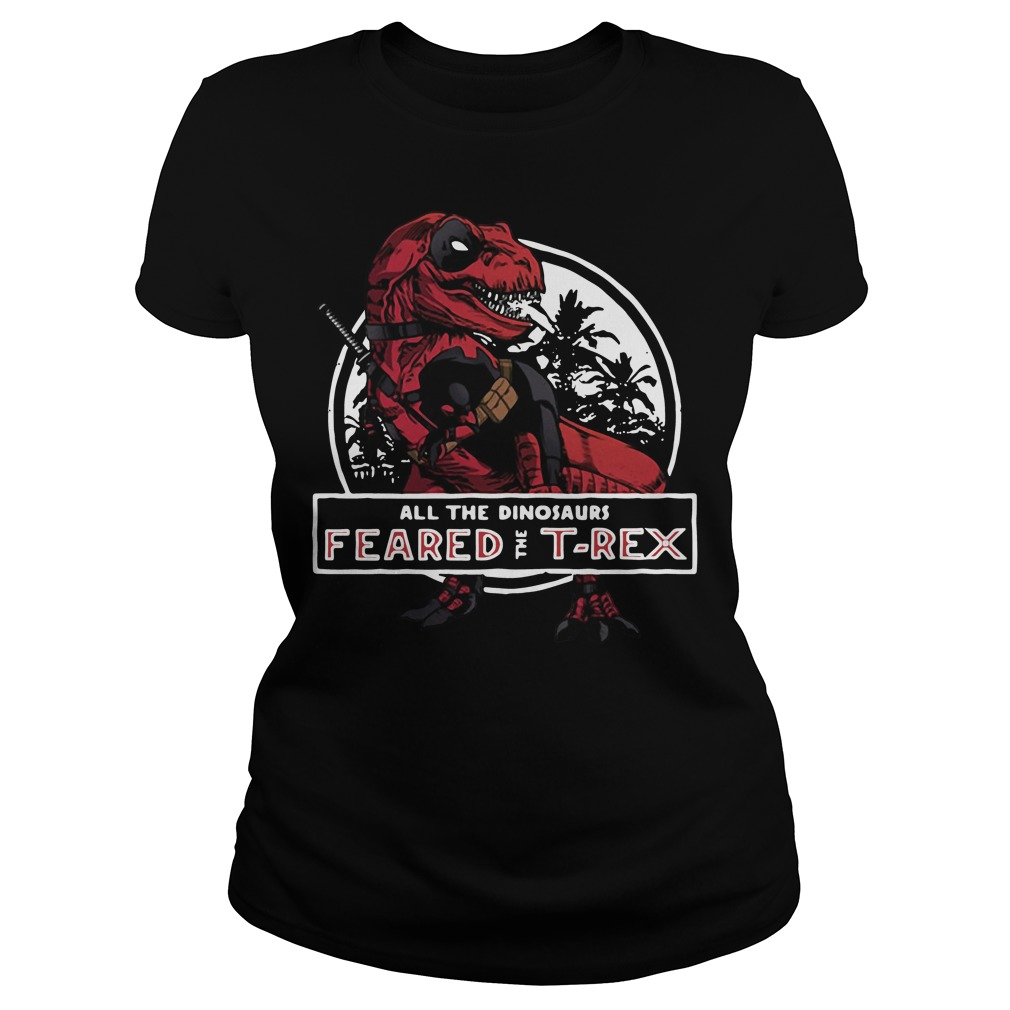 Deadpool Saurus all the dinosaurs feared the T-rex Ladies tee